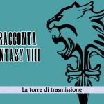 Squall racconta Final Fantasy VIII – La torre di trasmissione #5